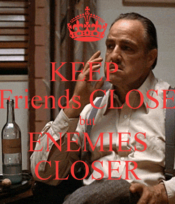 KEEP  Friends CLOSE but ENEMIES CLOSER