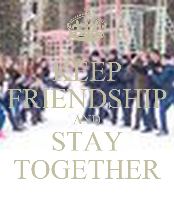 KEEP FRIENDSHIP AND STAY TOGETHER