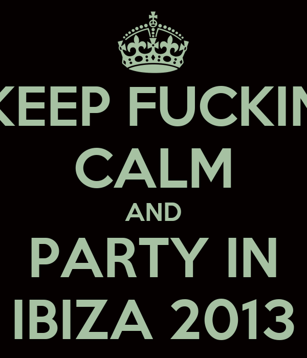 KEEP FUCKIN CALM AND PARTY IN IBIZA 2013