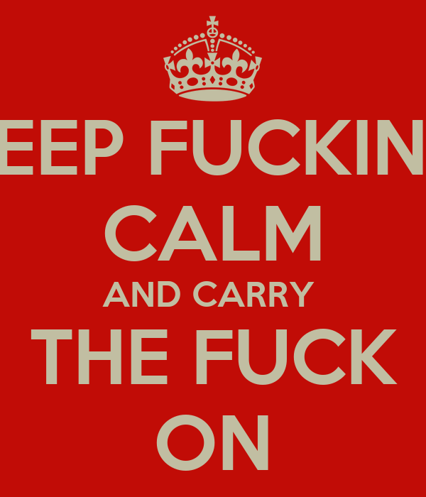 KEEP FUCKING CALM AND CARRY  THE FUCK ON