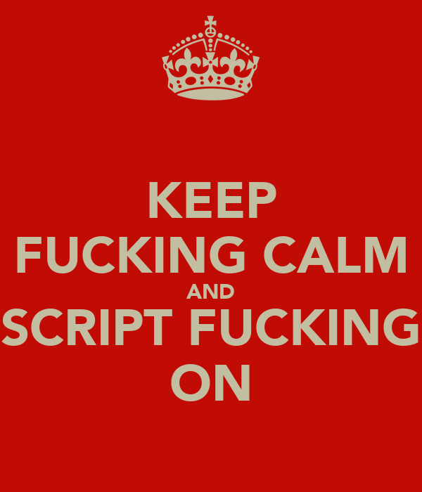 KEEP FUCKING CALM AND SCRIPT FUCKING ON