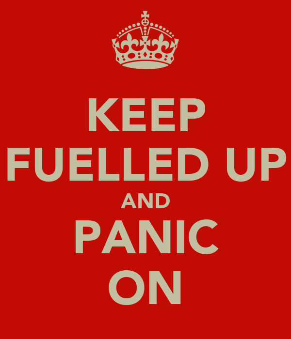 KEEP FUELLED UP AND PANIC ON