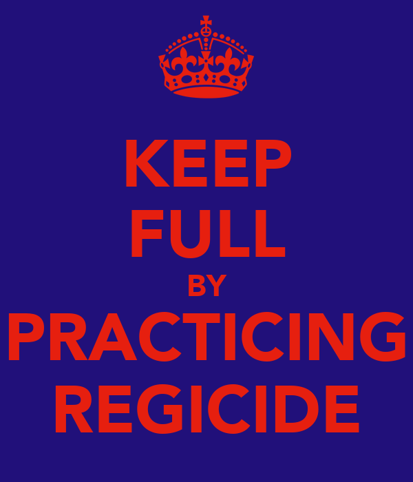 KEEP FULL BY PRACTICING REGICIDE