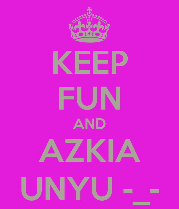 KEEP FUN AND AZKIA UNYU -_-
