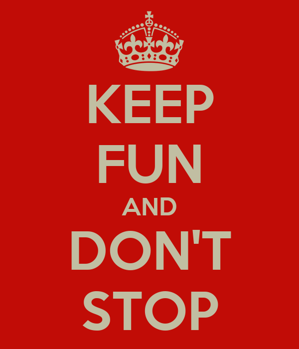 KEEP FUN AND DON'T STOP
