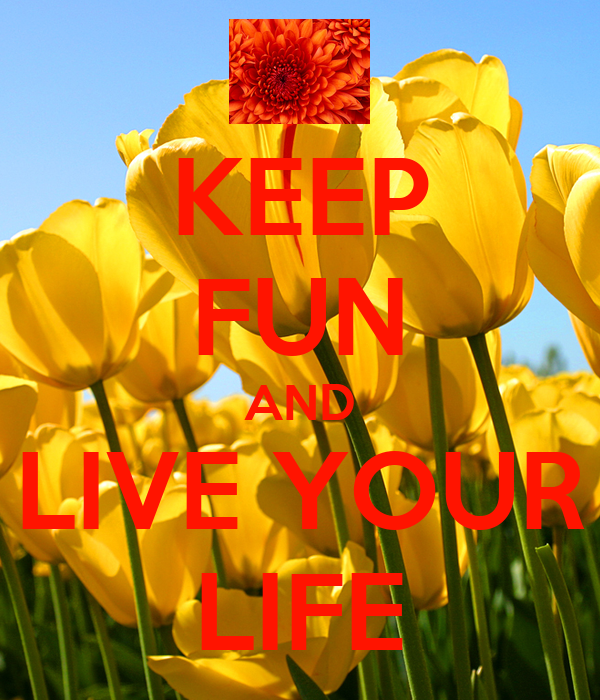 KEEP FUN AND LIVE YOUR LIFE