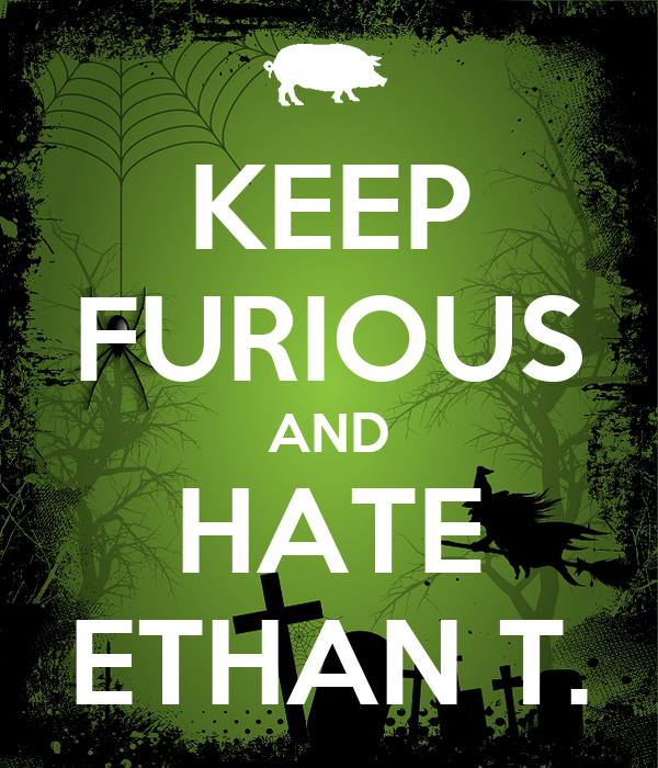 KEEP FURIOUS AND HATE ETHAN T.
