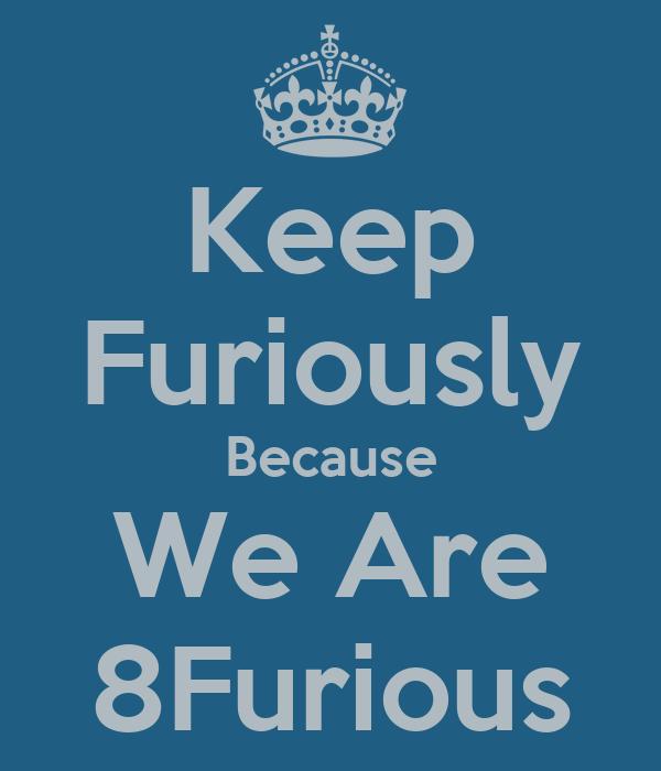Keep Furiously Because We Are 8Furious