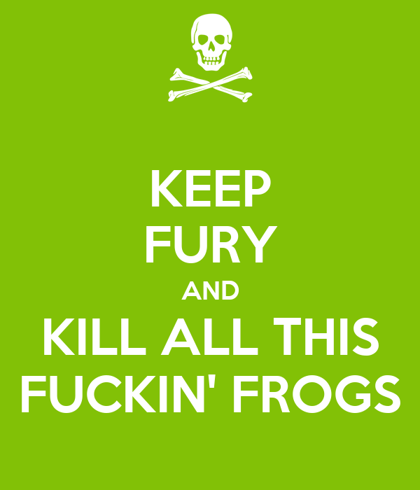 KEEP FURY AND KILL ALL THIS FUCKIN' FROGS