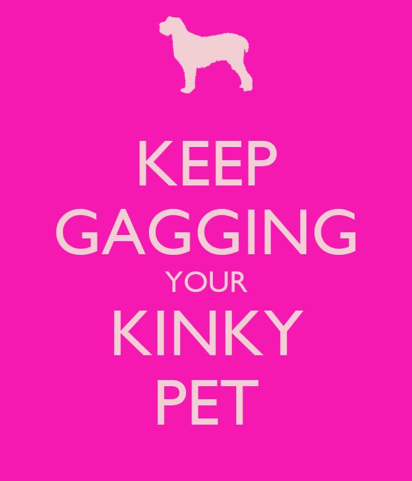 KEEP GAGGING YOUR KINKY PET