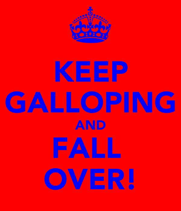 KEEP GALLOPING AND FALL  OVER!