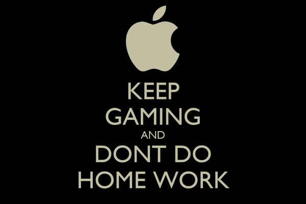 KEEP GAMING AND DONT DO HOME WORK