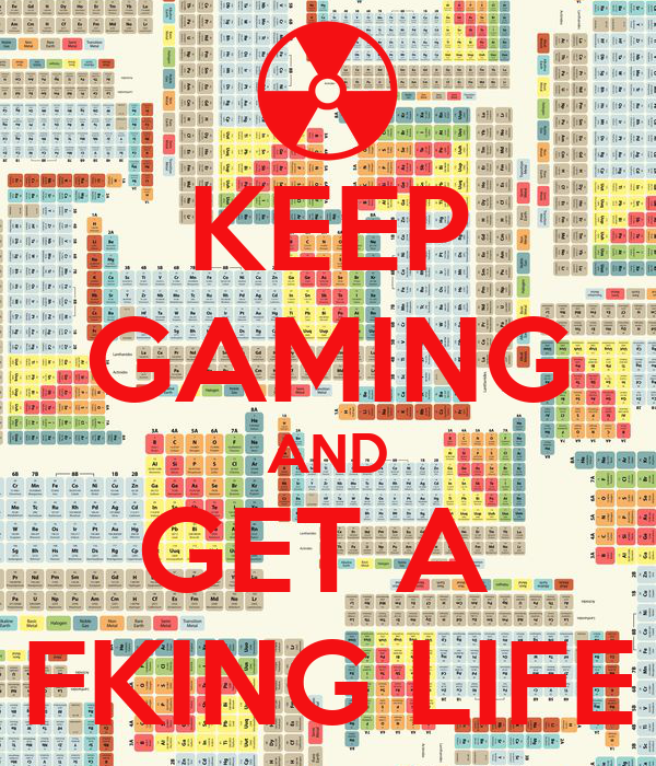 KEEP GAMING AND GET A  FKING LIFE