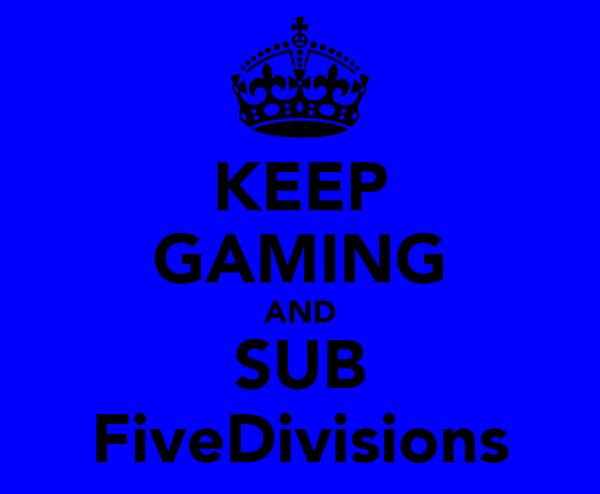 KEEP GAMING AND SUB FiveDivisions