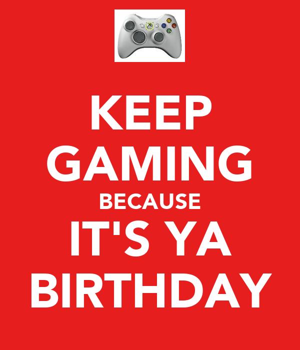 KEEP GAMING BECAUSE IT'S YA BIRTHDAY