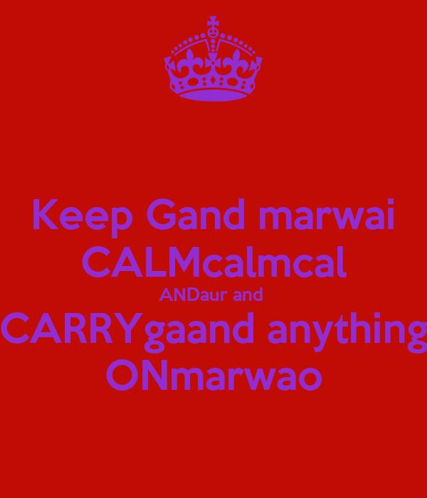 Keep Gand marwai CALMcalmcal ANDaur and  CARRYgaand anything ONmarwao