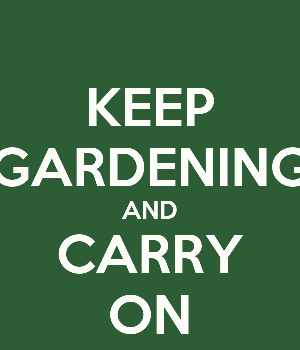 KEEP GARDENING AND CARRY ON