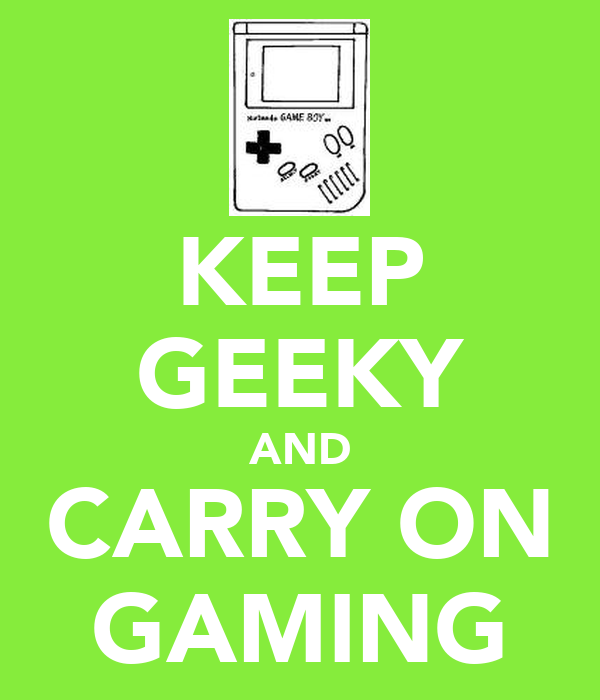 KEEP GEEKY AND CARRY ON GAMING