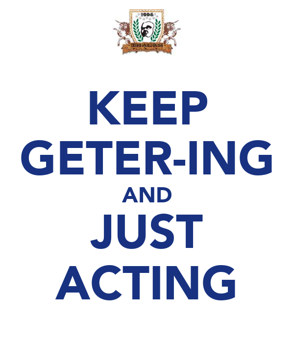 KEEP GETER-ING AND JUST ACTING