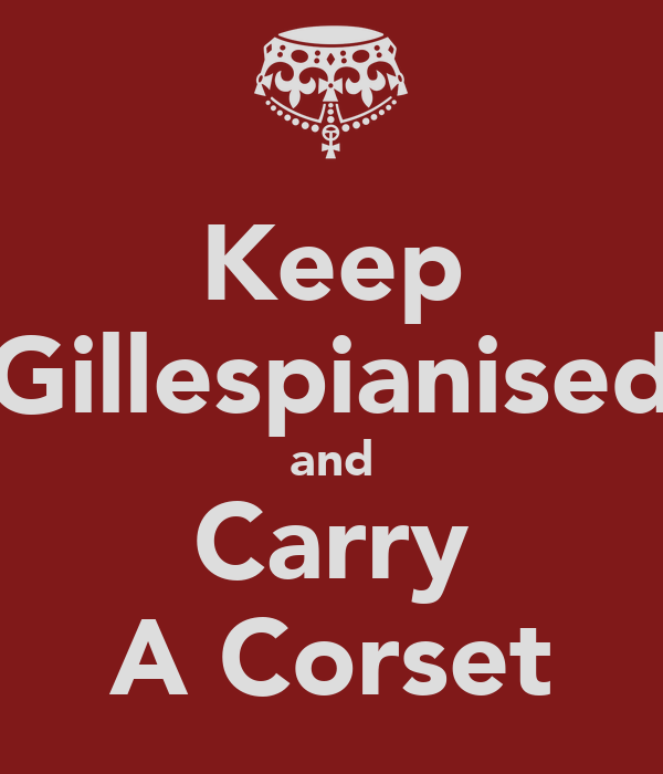 Keep Gillespianised and Carry A Corset