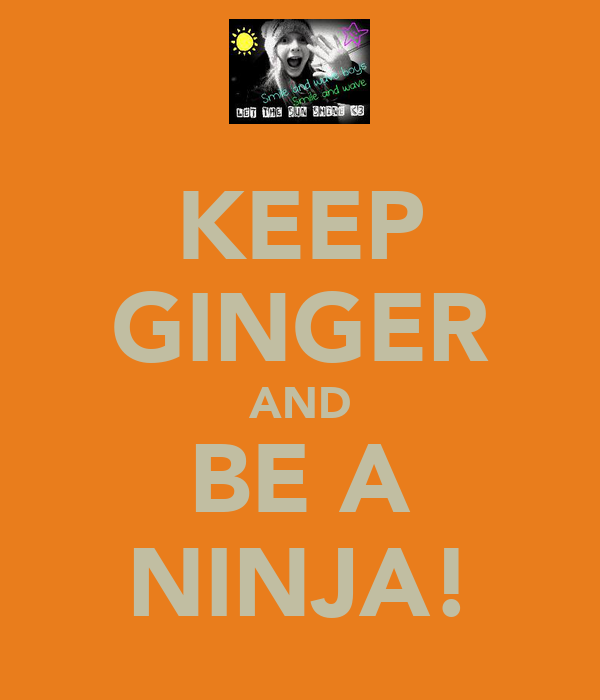 KEEP GINGER AND BE A NINJA!