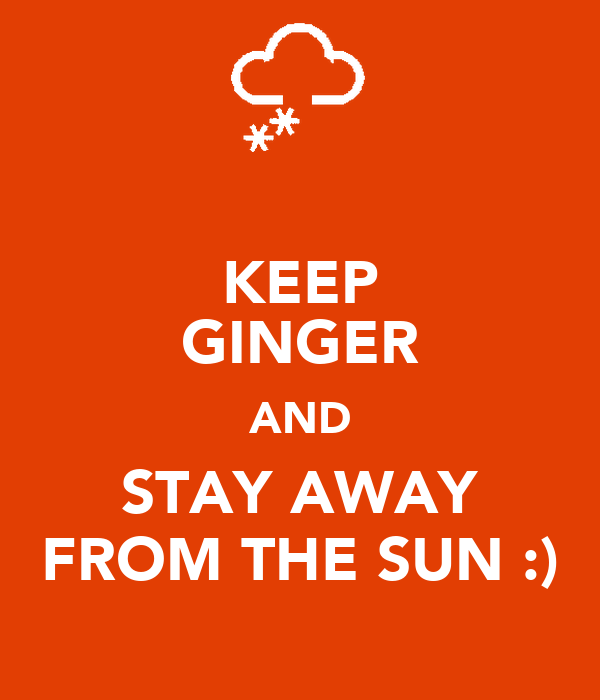KEEP GINGER AND STAY AWAY FROM THE SUN :)