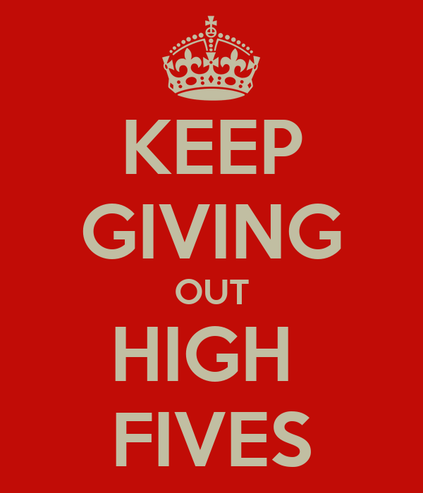KEEP GIVING OUT HIGH  FIVES
