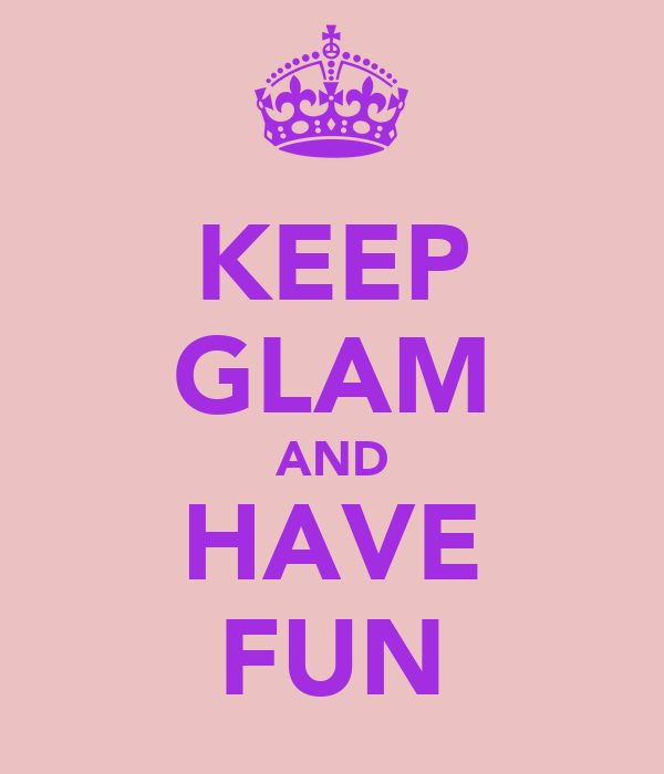 KEEP GLAM AND HAVE FUN