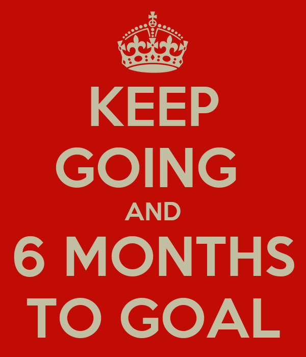 KEEP GOING  AND 6 MONTHS TO GOAL