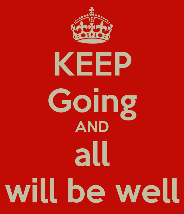 KEEP Going AND all will be well