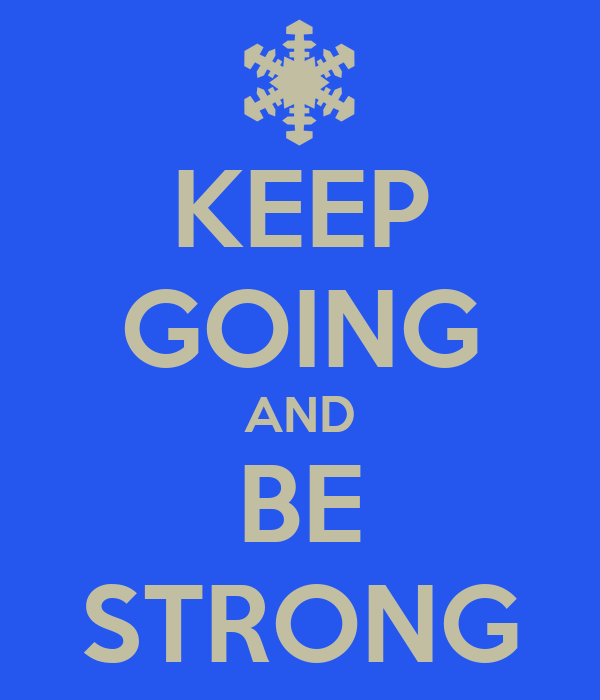 KEEP GOING AND BE STRONG