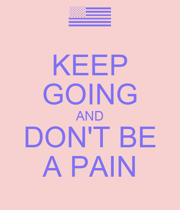 KEEP GOING AND DON'T BE A PAIN