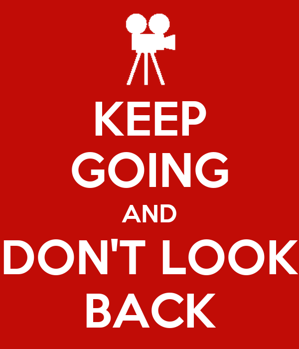KEEP GOING AND DON'T LOOK BACK