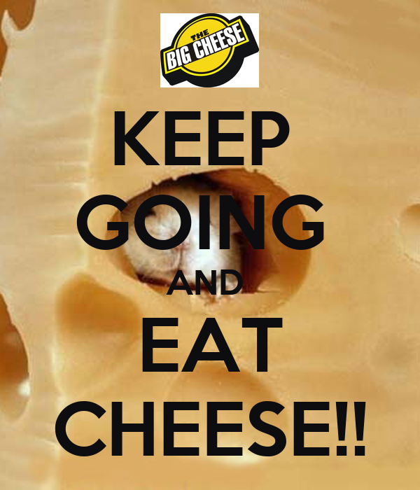KEEP  GOING  AND   EAT  CHEESE!!