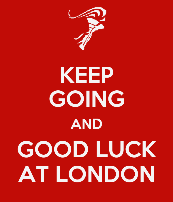 KEEP GOING AND GOOD LUCK AT LONDON