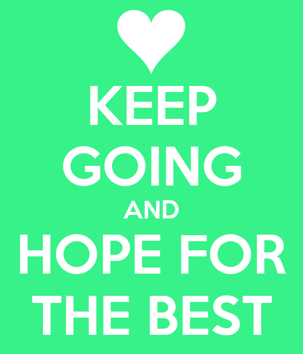 KEEP GOING AND HOPE FOR THE BEST