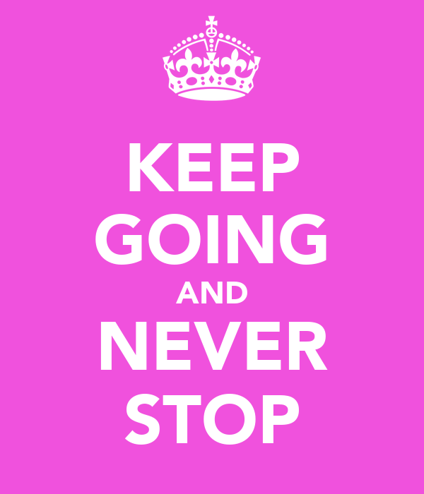 KEEP GOING AND NEVER STOP