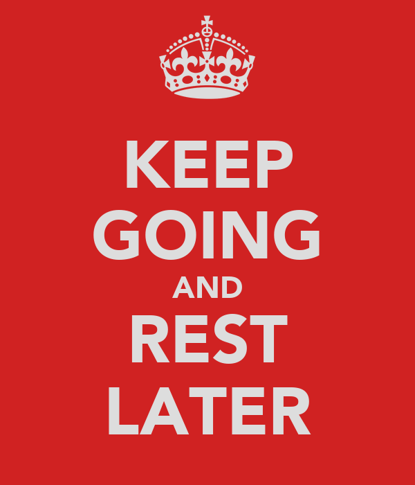 KEEP GOING AND REST LATER