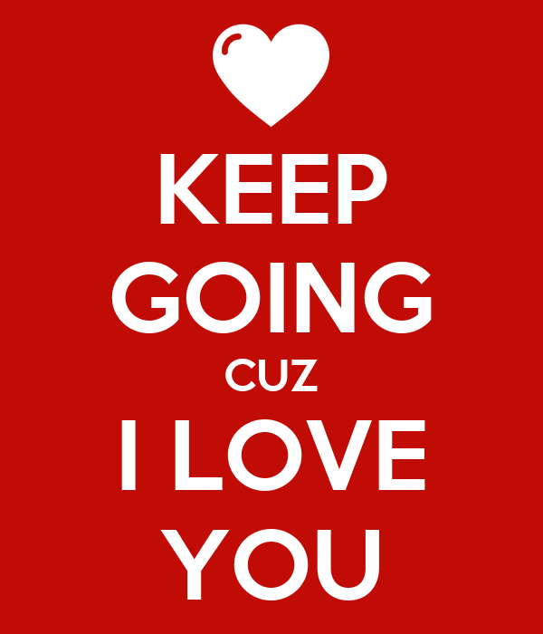 KEEP GOING CUZ I LOVE YOU