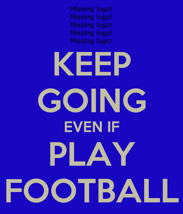 KEEP GOING EVEN IF PLAY FOOTBALL