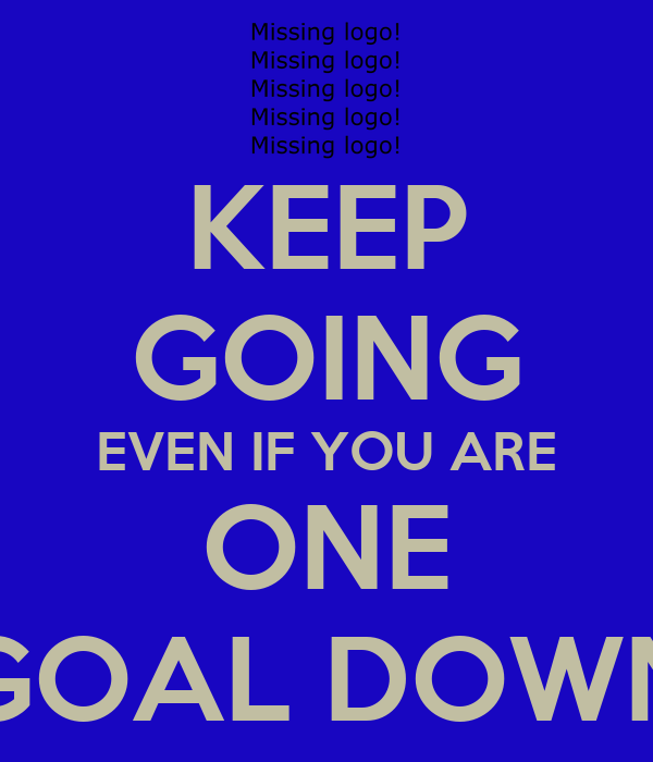 KEEP GOING EVEN IF YOU ARE ONE GOAL DOWN