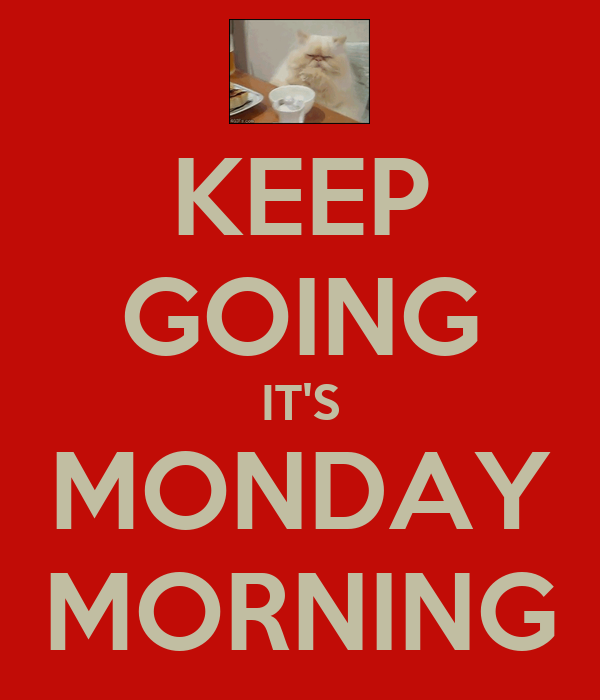 KEEP GOING IT'S MONDAY MORNING