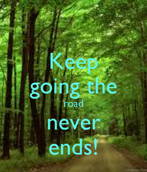 Keep going the road never ends!