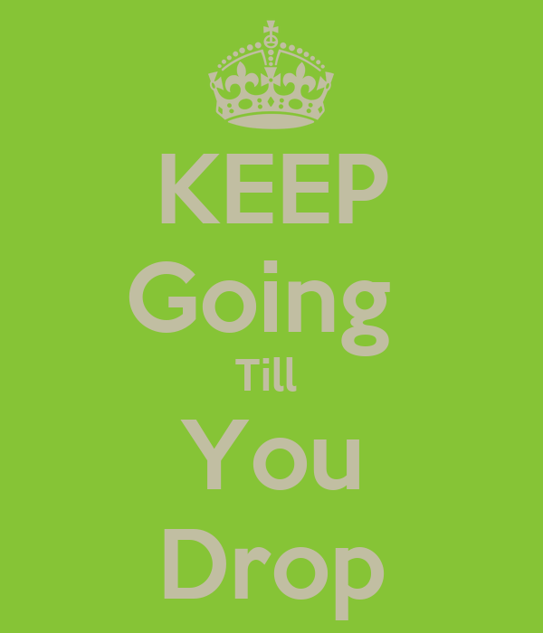 KEEP Going  Till   You  Drop