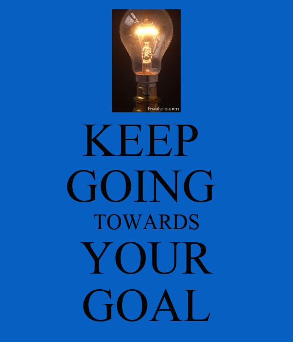 KEEP  GOING  TOWARDS YOUR GOAL