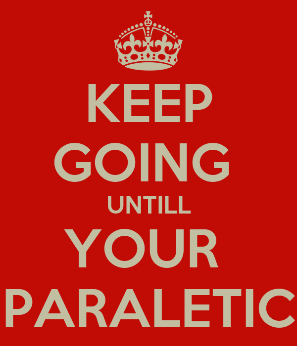 KEEP GOING  UNTILL YOUR  PARALETIC