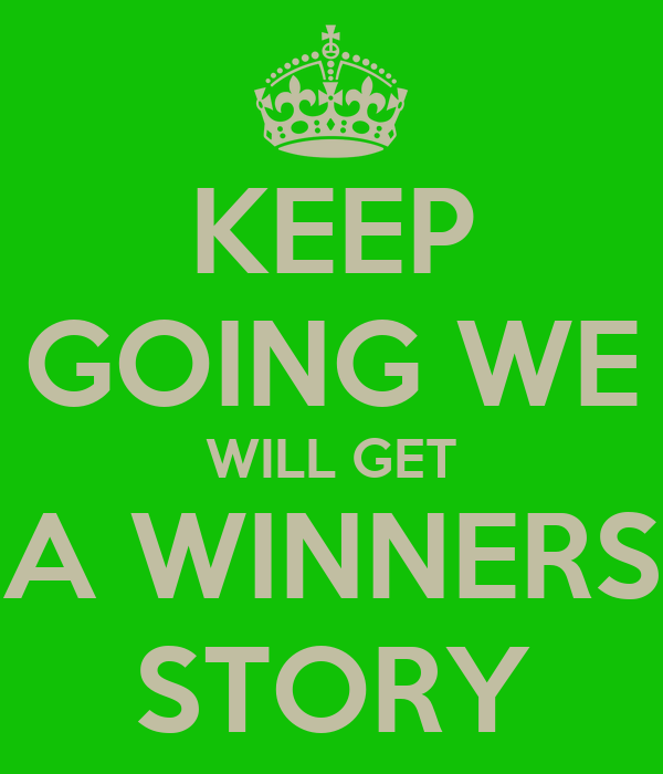 KEEP GOING WE WILL GET A WINNERS STORY