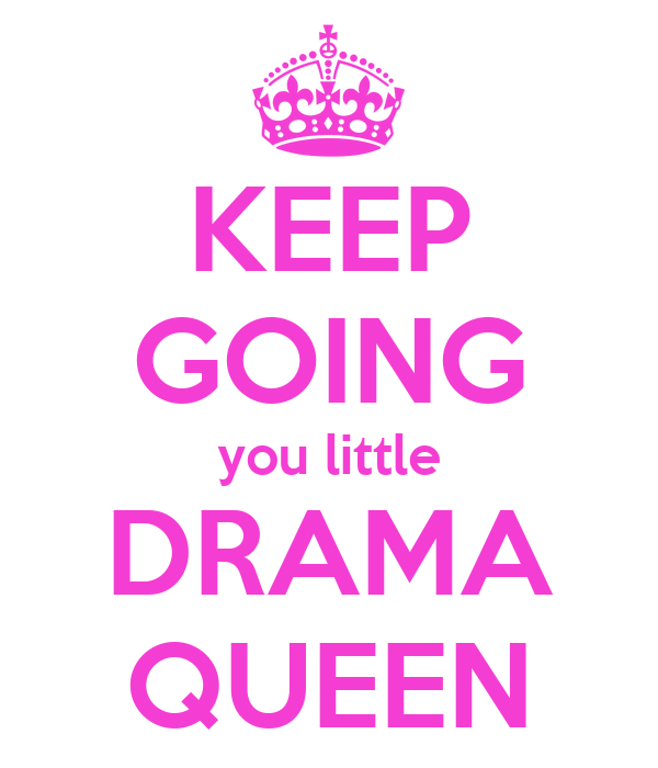 KEEP GOING you little DRAMA QUEEN