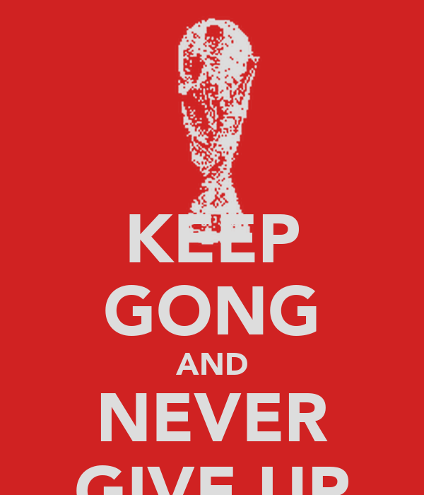 KEEP GONG AND NEVER GIVE UP