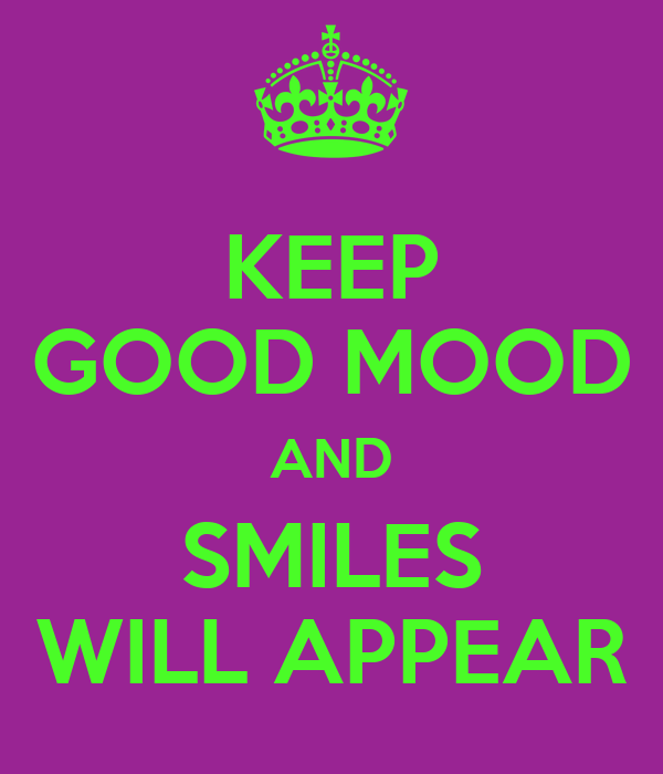 KEEP GOOD MOOD AND SMILES WILL APPEAR